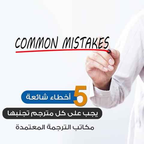 5 أخطاء شائعة يجب على كل مترجم تجنبها (مكاتب الترجمة المعتمدة)