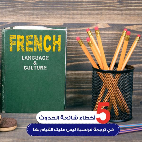 5 أخطاء شائعة الحدوث في ترجمة فرنسية ليس عليك القيام بها!