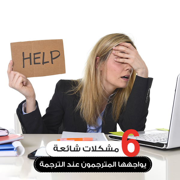 6 مشكلات شائعة يواجهها المترجمون عند الترجمة| مكتب ترجمة